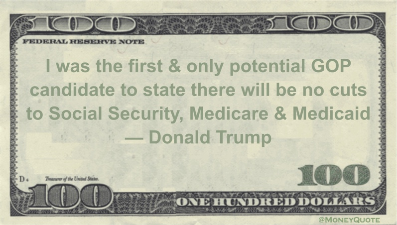 I was the first & only potential GOP candidate to state there will be no cuts to Social Security, Medicare & Medicaid Quote