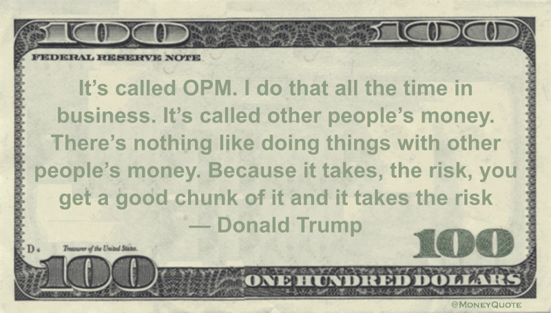 Donald Trump Money Quote saying other people take on investment risk when you use their money toward your goals. That's OPM Quote