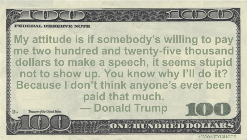 My attitude is if somebody's willing to pay me two hundred and twenty-five thousand dollars to make a speech, it seems stupid not to show up. You know why I'll do it? Because I don't think anyone's ever been paid that much Quote