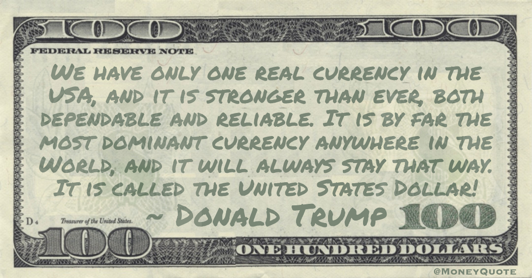 We have only one real currency in the USA, and it is stronger than ever, both dependable and reliable. It is by far the most dominant currency anywhere in the World, and it will always stay that way. It is called the United States Dollar! Quote