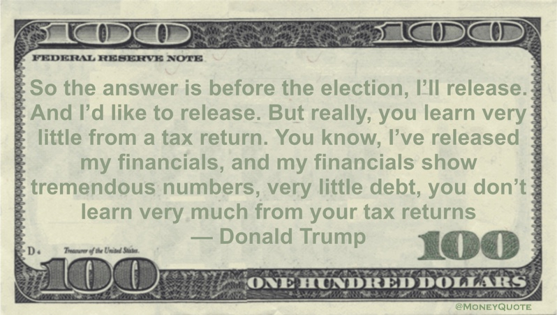 I've released my financials, and my financials show tremendous numbers, very little debt, you don't learn very much from your tax returns Quote