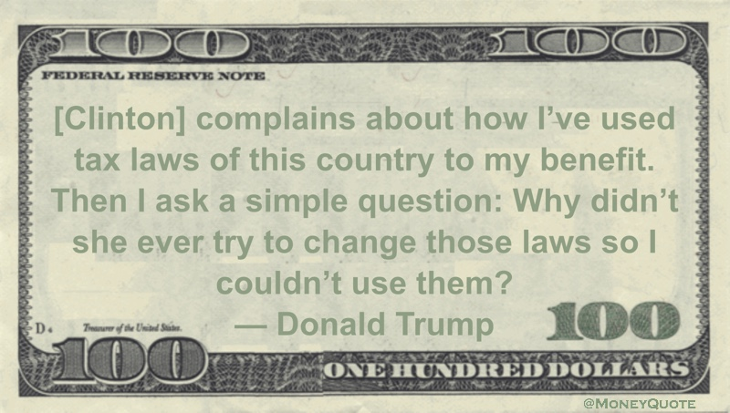 [Clinton] complains about how I've used tax laws of this country to my benefit. Then I ask a simple question: Why didn't she ever try to change those laws so I couldn't use them? Quote