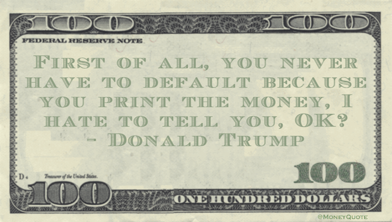 First of all, you never have to default because you print the money, I hate to tell you, OK? Quote