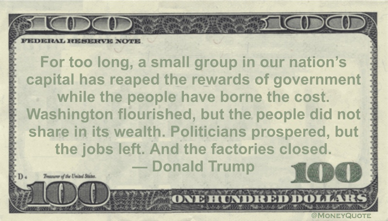 For too long, a small group in our nation's capital has reaped the rewards of government while the people have borne the cost. Washington flourished, but the people did not share in its wealth. Politicians prospered, but the jobs left. And the factories closed Quote