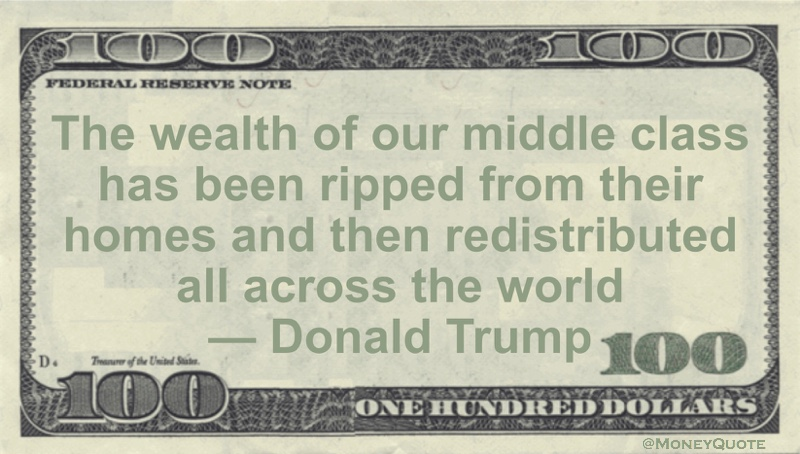 The wealth of our middle class has been ripped from their homes and then redistributed all across the world Quote