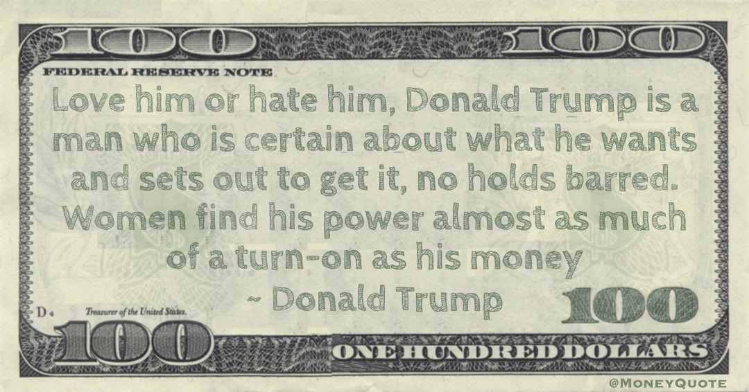 Love him or hate him, Donald Trump is a man who is certain about what he wants and sets out to get it, no holds barred. Women find his power almost as much of a turn-on as his money Quote