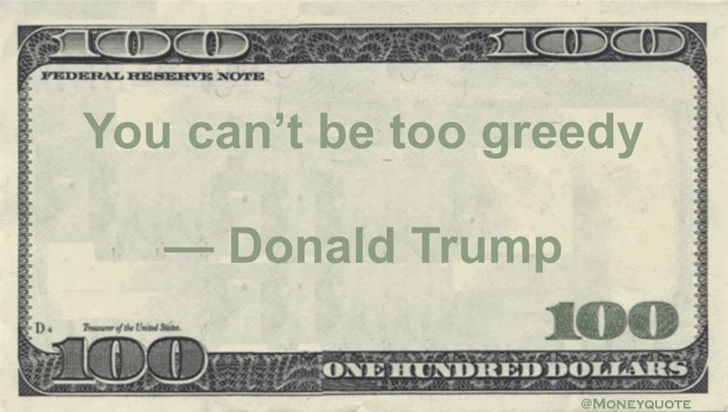 Donald Trump you can't be too greedy