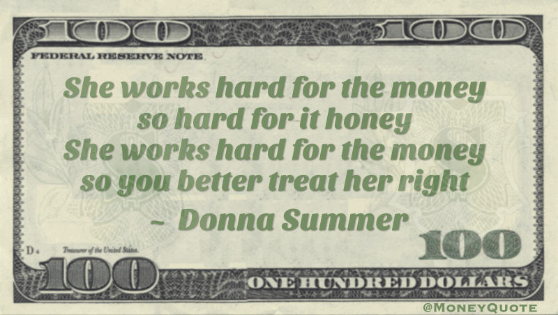 She works hard for the money so hard for it honey she works hard for the money so you better treat her right Quote