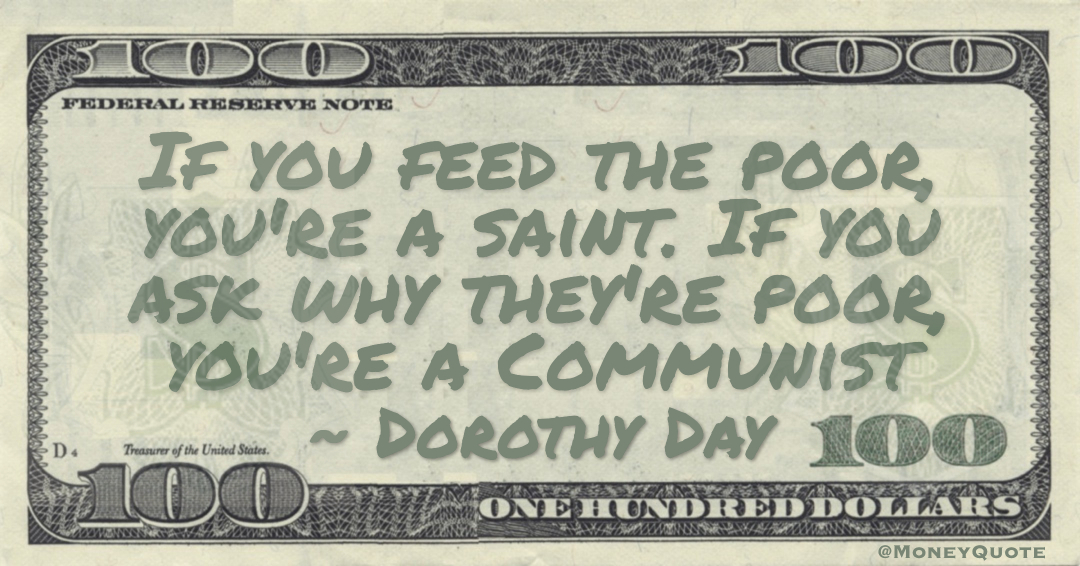 If you feed the poor, you're a saint. If you ask why they're poor, you're a Communist Quote