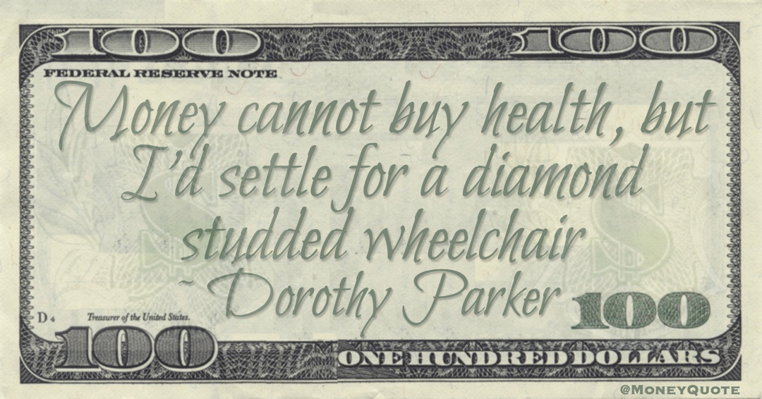 Money cannot buy health, but I'd settle for a diamond-studded wheelchair Quote