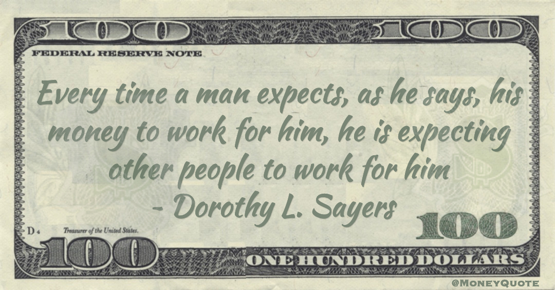 Every time a man expects, as he says, his money to work for him, he is expecting other people to work for him Quote
