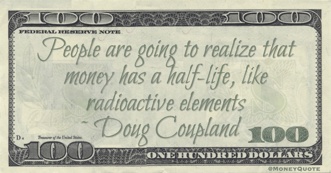 People are going to realize that money has a half-life, like radioactive elements Quote