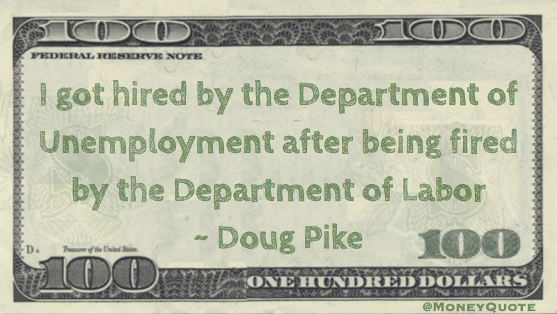 I got hired by the Deparment of Unemployment after being fired by the Department of Labor Quote