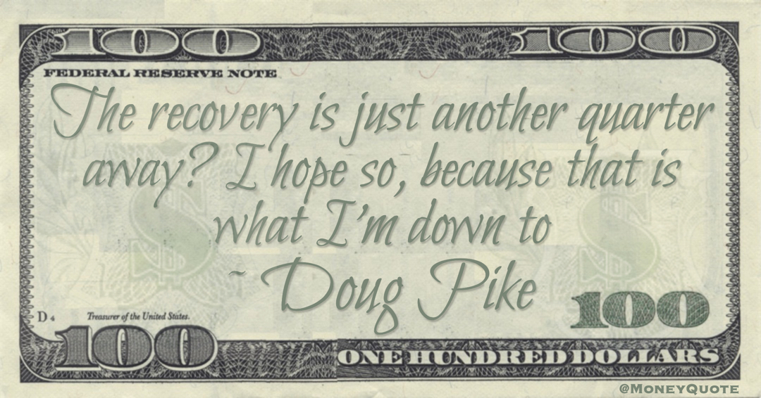The recovery is just another quarter away? I hope so, because that is what I'm down to Quote