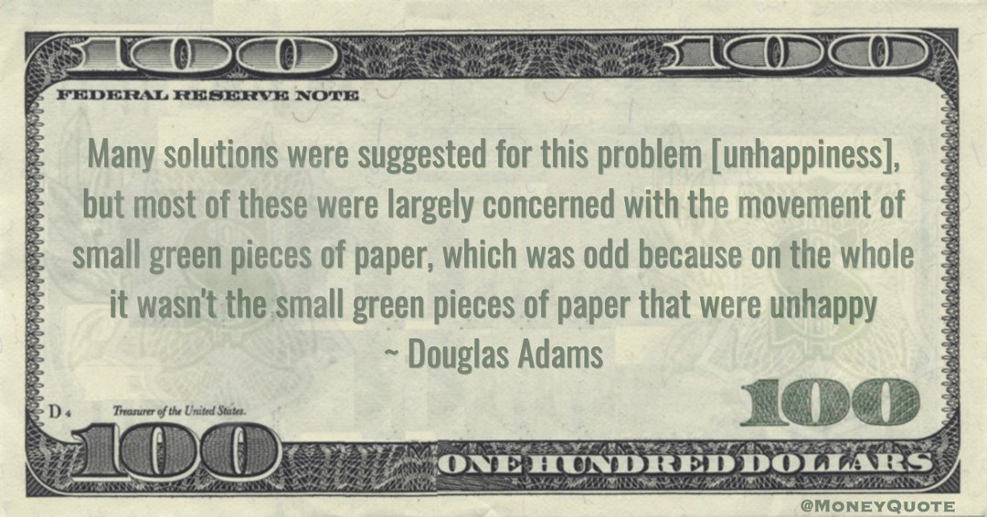 Douglas Adams Many solutions were suggested for this problem [unhappiness], but most of these were largely concerned with the movement of small green pieces of paper, which was odd because on the whole it wasn't the small green pieces of paper that were unhappy quote
