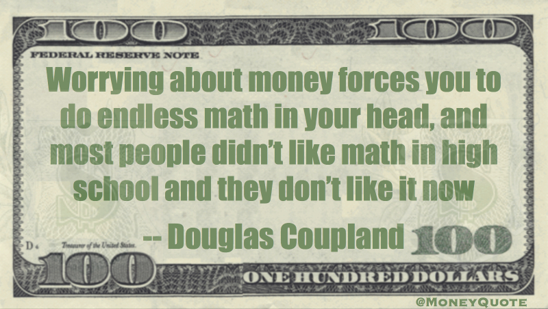 Worrying about money forces you to do endless math in your head, and most people don't like math Quote