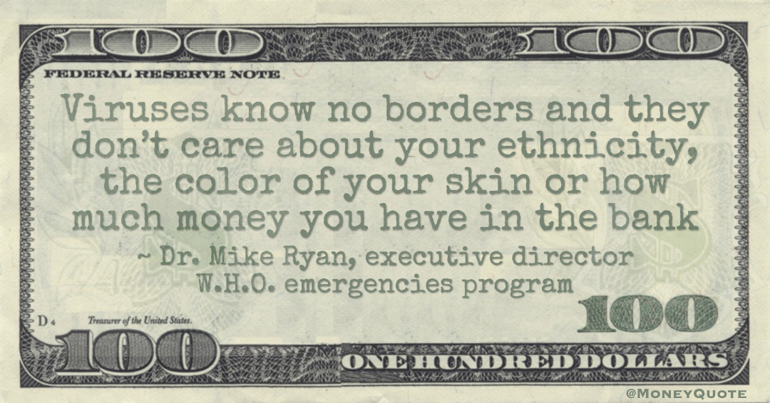 Viruses know no borders and they don't care about your ethnicity, the color of your skin or how much money you have in the bank Quote