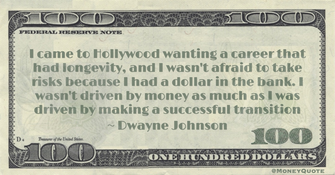I wasn't afraid to take risks because I had a dollar in the bank. I wasn't driven by money as much as I was driven by making a successful transition Quote