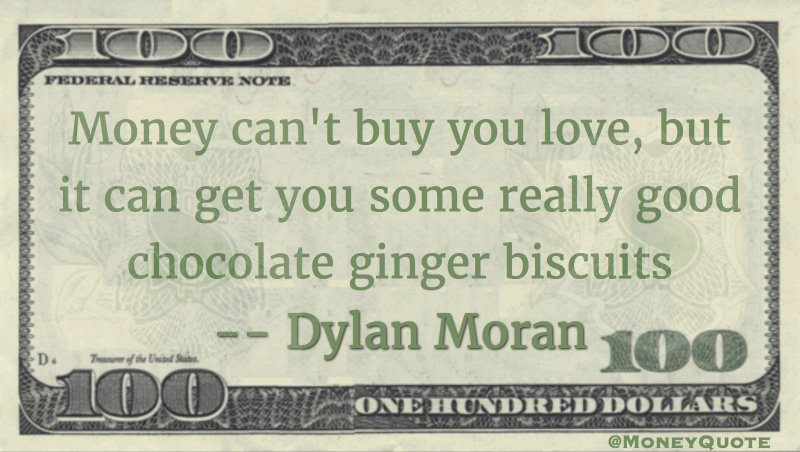 Money can't buy you love, but it can get you some really good chocolate ginger biscuits Quote