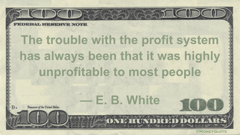 The trouble with the profit system has always been that it was highly unprofitable to most people Quote