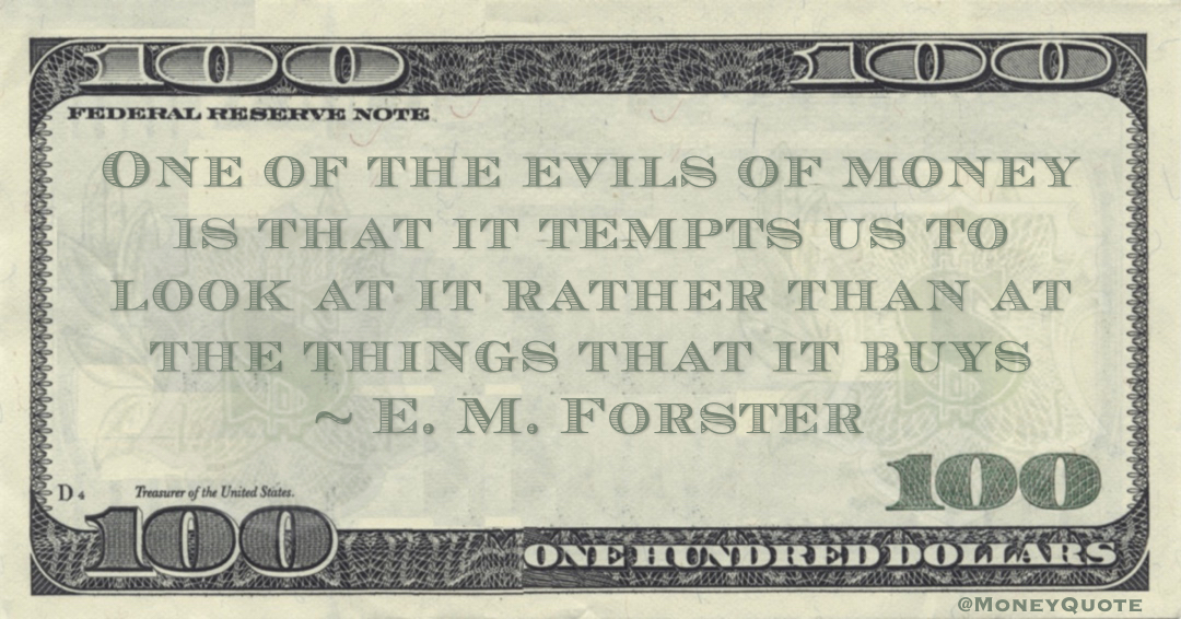 One of the evils of money is that it tempts us to look at it rather than at the things that it buys Quote