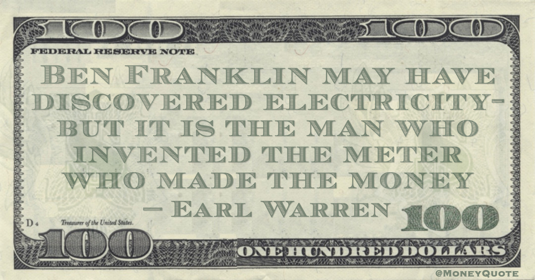Ben Franklin may have discovered electricity- but it is the man who invented the meter who made the money Quote