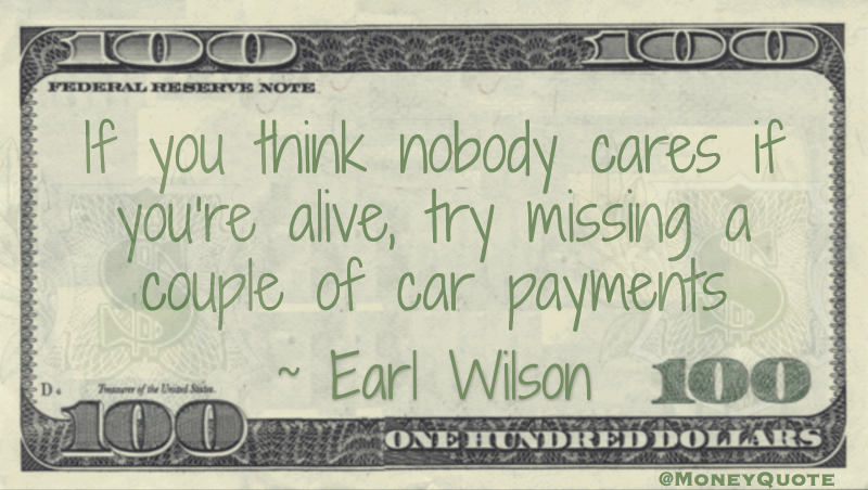 If you think nobody cares if you're alive, try missing a couple of car payments Quote