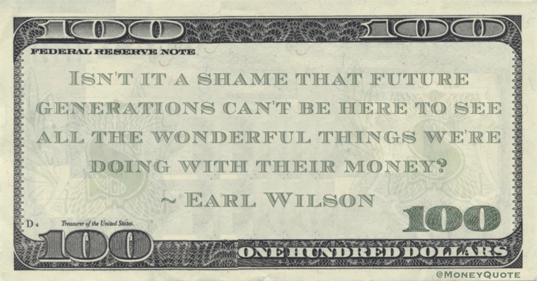 Isn't it a shame that future generations can't be here to see all the wonderful things we're doing with their money? Quote
