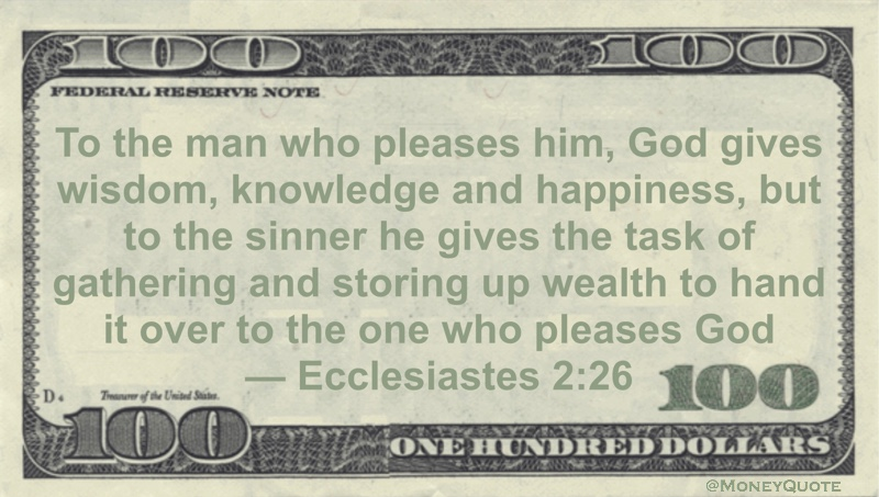 To the man who pleases him, God gives wisdom, knowledge and happiness, but to the sinner he gives the task of gathering and storing up wealth to hand it over to the one who pleases God Quote