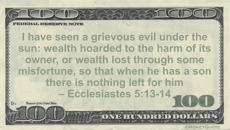 I have seen a grievous evil under the sun: wealth hoarded to the harm of its owner, or wealth lost through some misfortune, so that when he has a son there is nothing left for him Quote