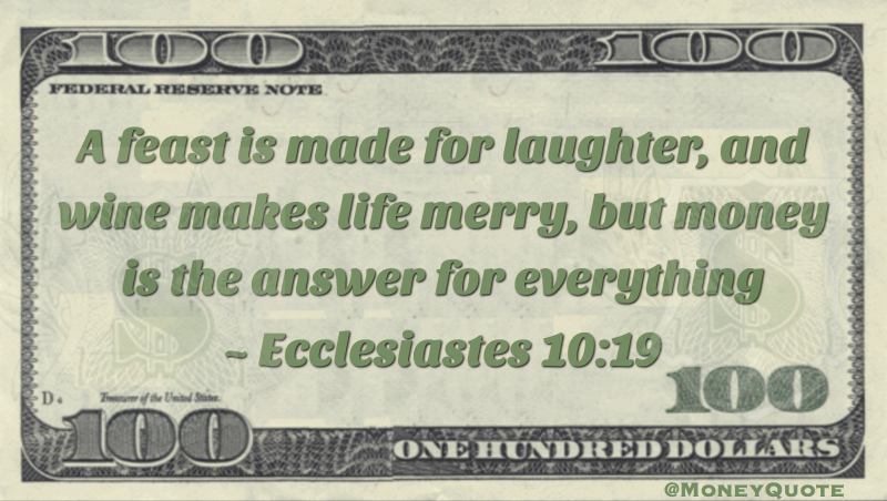 A feast is made for laughter, and wine makes life merry, but money is the answer for everything Quote