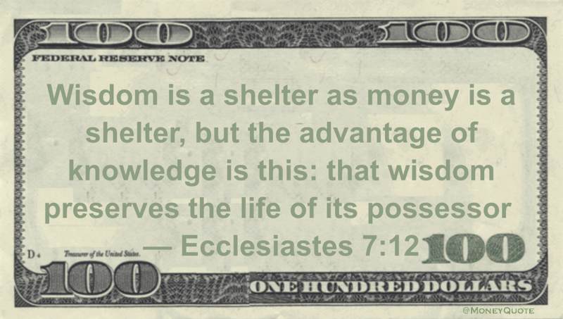 Wisdom is a shelter as money is a shelter, but the advantage of knowledge is this: that wisdom preserves the life of its possessor Quote