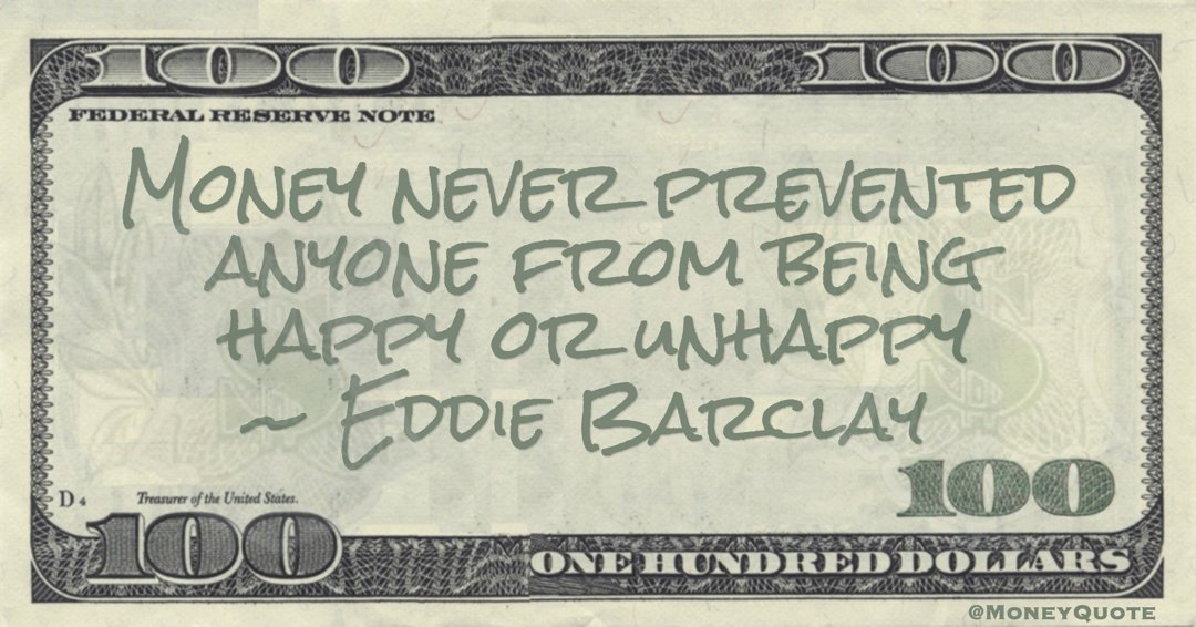 Money never prevented anyone from being happy or unhappy Quote