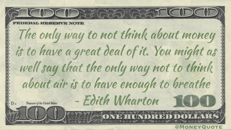 The only way to not think about money is to have a great deal of it. You might as well say that the only way not to think about air is to have enough to breathe Quote