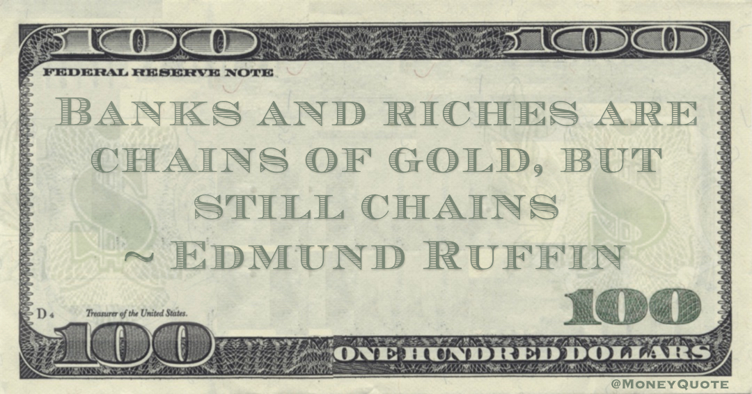 Banks and riches are chains of gold, but still chains Quote