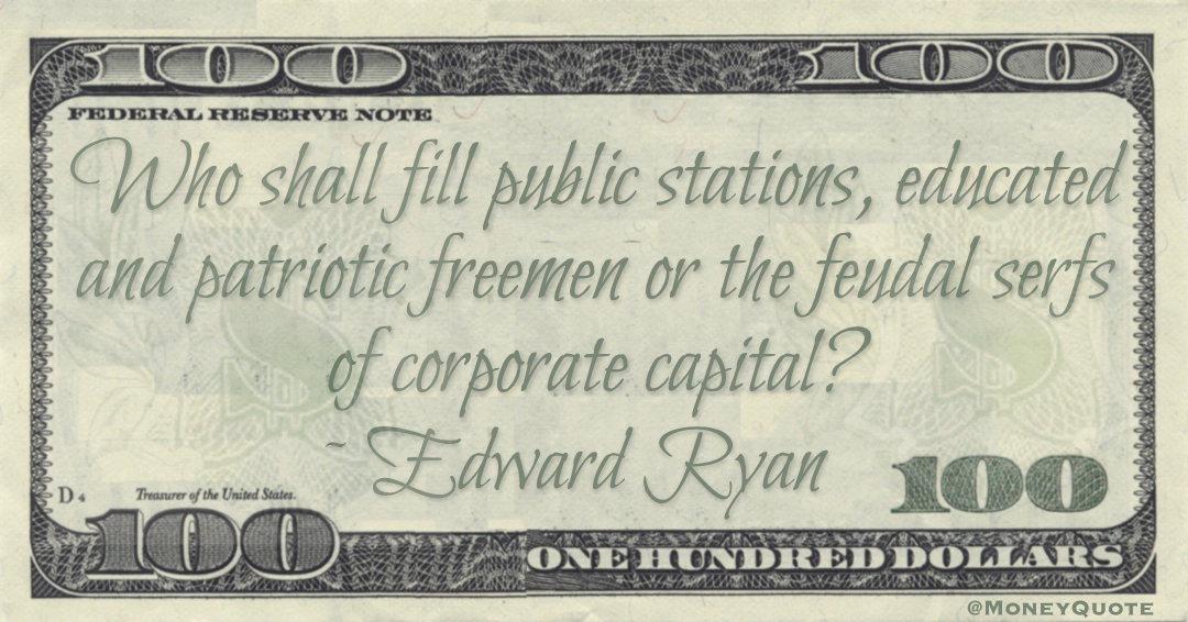 Who shall fill public stations, educated and patriotic freemen or the feudal serfs of corporate capital? Quote