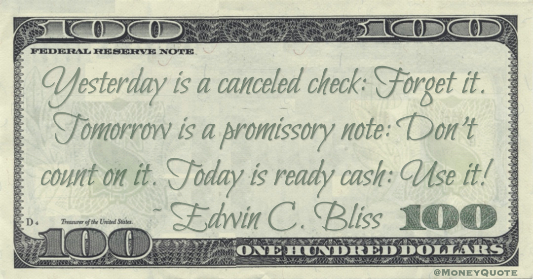 Yesterday is a canceled check: Forget it. Tomorrow is a promissory note: Don't count on it. Today is ready cash: Use it! Quote