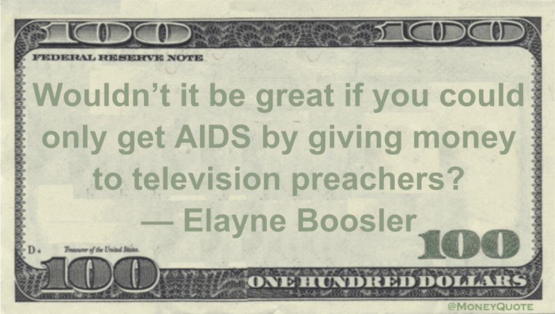 Wouldn't it be great if you could only get AIDS by giving money to television preachers? Quote