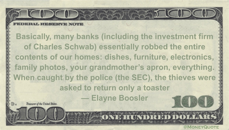 Charles Schwab essentially robbed the entire contents of our homes: dishes, furniture, electronics, family photos, your grandmother's apron, everything. When caught by the police (the SEC), the thieves were asked to return only a toaster Quote