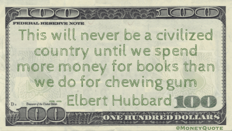 Never be a civilized society until we spend more money for books than we do for chewing gum Quote