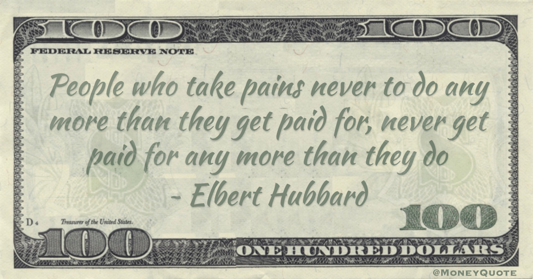 People who take pains never to do any more than they get paid for, never get paid for any more than they do Quote