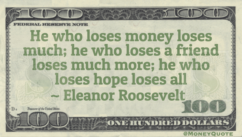 He who loses money loses much; he who loses a friend loses much more; he who loses hope loses all Quote