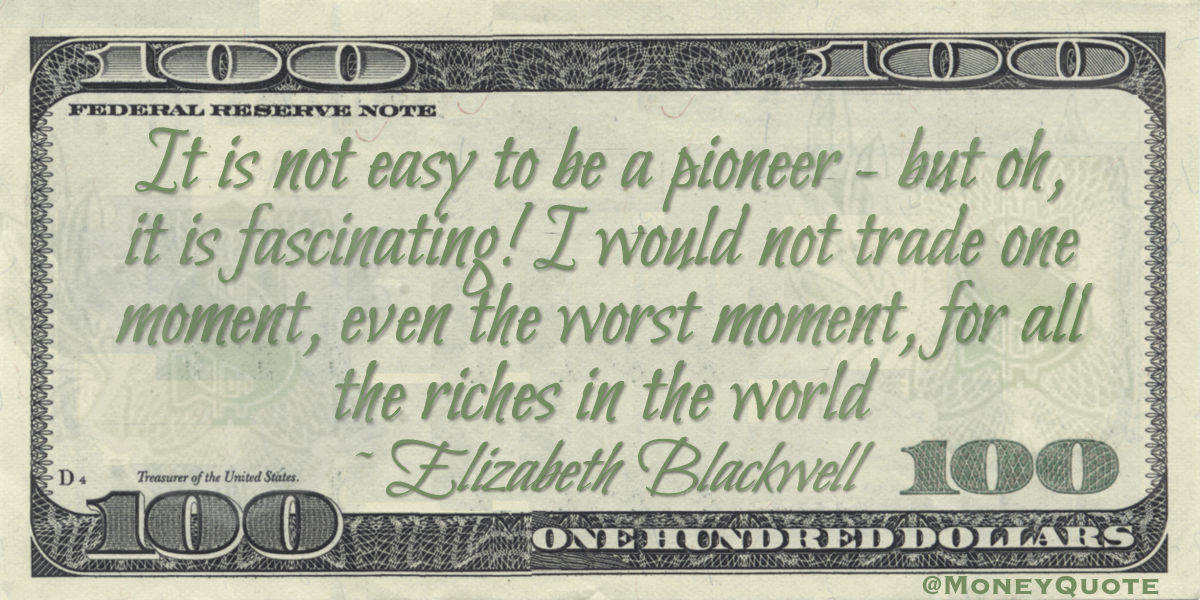 It is not easy to be a pioneer — but oh, it is fascinating! I would not trade one moment, even the worst moment, for all the riches in the world Quote