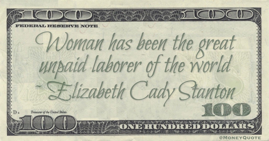 Woman has been the great unpaid laborer of the world Quote