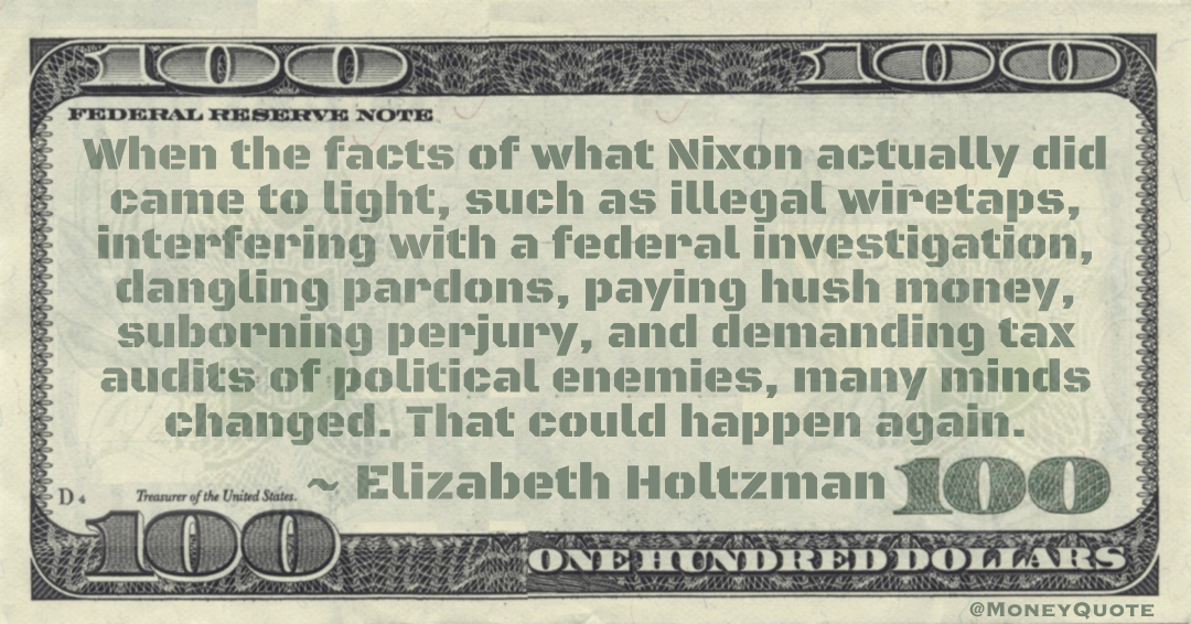 illegal wiretaps, interfering with a federal investigation, dangling pardons, paying hush money, suborning perjury, and demanding tax audits of political enemies, many minds changed Quote