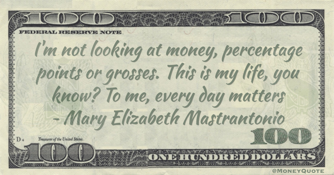 I'm not looking at money, percentage points or grosses. This is my life, you know? To me, every day matters Quote