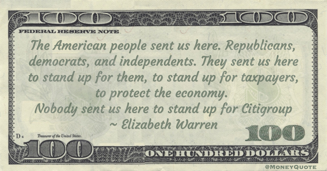 Elizabeth Warren The American people sent us here to stand up for taxpayers, to protect the economy