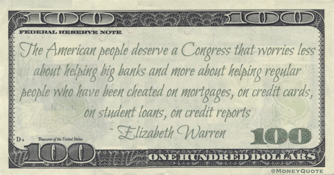 Elizabeth Warren The American people deserve a Congress that worries less about helping big banks and more about helping regular people who have been cheated on mortgages, on credit cards, on student loans, on credit reports quote