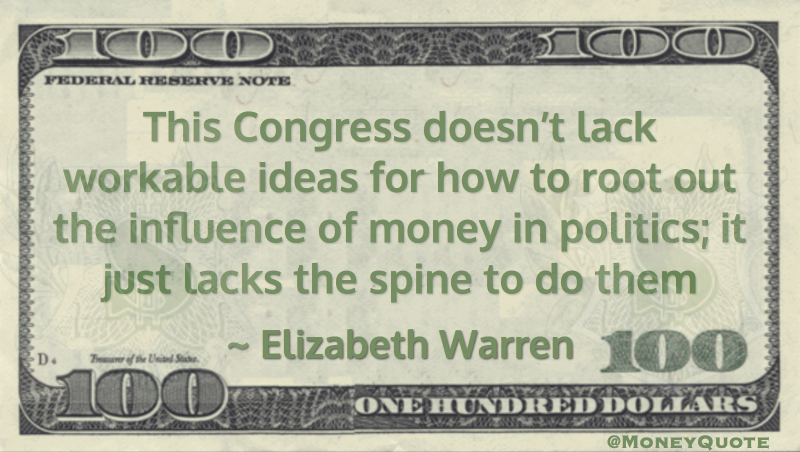 This Congress doesn't lack workable ideas for how to root out the influence of money in politics; it just lacks the spine to do them Quote