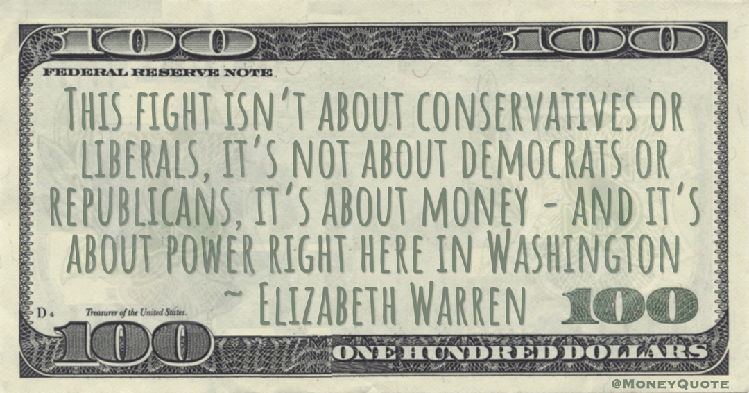Elizabeth Warren This fight isn't about conservatives or liberals, it's not about democrats or republicans, it's about money - and it's about power right here in Washington quote